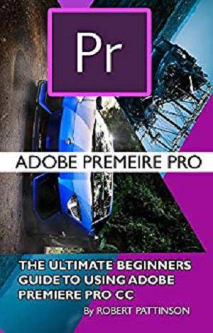 The Ultimate Beginners Guide to Using Adobe Premiere Pro CC 1st Edition Pdf Free Download